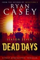 Dead Days: Season Seven ebook by Ryan Casey