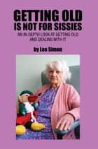 Getting Old Is Not for Sissies - An In-Depth Look at Getting Old and Dealing with It ebook by