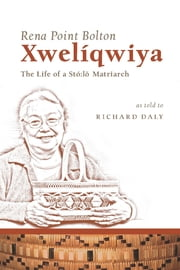 Xwelíqwiya - The Life of a Stó:lō Matriarch ebook by Rena Point Bolton,Richard Daly
