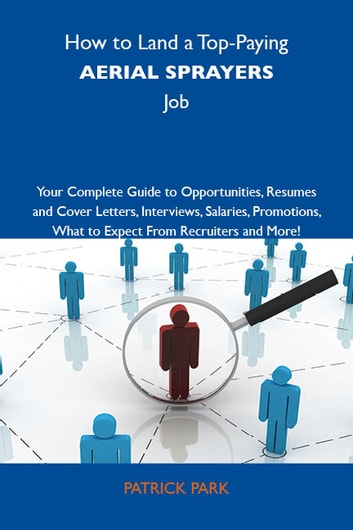 How to Land a Top-Paying Aerial sprayers Job: Your Complete Guide to Opportunities, Resumes and Cover Letters, Interviews, Salaries, Promotions, What to Expect From Recruiters and More ebook by Park Patrick
