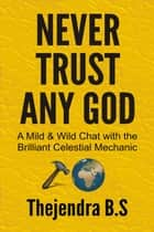 Never Trust Any God: A Mild & Wild Chat with the Brilliant Celestial Mechanic ebook by Thejendra B.S
