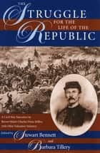 The Struggle for the Life of the Republic - A Civil War Narrative by Brevet Major Charles Dana Miller, 76th Ohio Volunteer Infantry ebook by Stewart Bennet, Barbara Tillery