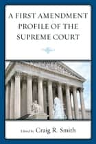 A First Amendment Profile of the Supreme Court ebook by Craig Smith,R Brandon Anderson,Jennifer Asenas,Katie Gibson,Amy Heyse,Kevin A. Johnson,Megan Loden,Craig Smith,Tim West