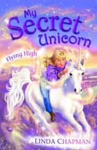 My Secret Unicorn: Flying High eBook by Linda Chapman