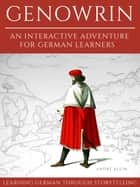 Learning German Through Storytelling: Genowrin – An Interactive Adventure For German Learners ebook by Andre Klein