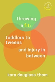 Throwing a Fit: Toddlers to Tweens and Injury in Between ebook by Kara Douglass Thom