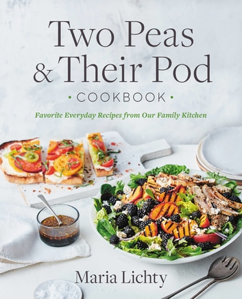 Two Peas & Their Pod Cookbook - Favorite Everyday Recipes from Our Family Kitchen eBook by Maria Lichty