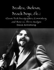 Beatles, Motown, Beach Boys, Etc.: Classic Rock Discographies, Commentary, and Mono vs. Stereo Analysis ebook by Dave Armstrong