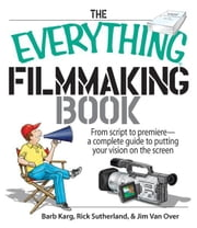 The Everything Filmmaking Book: From Script to Premiere -a Complete Guide to Putting Your Vision on the Screen ebook by Barb Karg,Jim Van Over