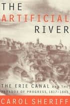 The Artificial River - The Erie Canal and the Paradox of Progress, 1817-1862 ebook by Carol Sheriff