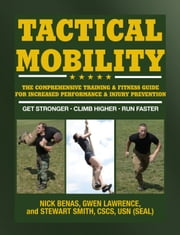Tactical Mobility - The Comprehensive Training & Fitness Guide for Increased Performance & Injury Prevention ebook by Gwen Lawrence, Nick Benas, Stewart Smith,...