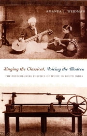 Singing the Classical, Voicing the Modern - The Postcolonial Politics of Music in South India ebook by Amanda J. Weidman