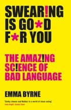 Swearing Is Good For You - The Amazing Science of Bad Language ebook by Emma Byrne
