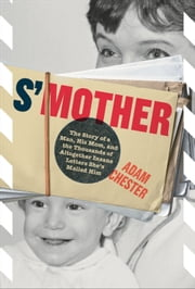 S'Mother - The Story of a Man, His Mom, and the Thousands of Altogether Insane Letters She's Mailed Him ebook by Adam Chester