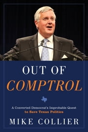 Out of Comptrol - A Converted Democrat's Improbable Quest to Save Texas Politics ebook by Mike Collier