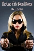 The Case of the Bound Blonde ebook by JJ Argus
