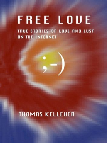 Free Love: True Stories of Love and Lust on the Internet ebook by Thomas Kelleher