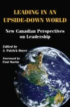 Leading in an Upside-Down World ebook by J. Patrick Boyer,The Right Honourable Paul Martin, PC, CC