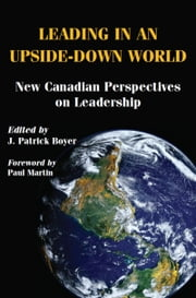 Leading in an Upside-Down World - New Canadian Perspectives on Leadership ebook by J. Patrick Boyer,The Right Honourable Paul Martin, PC, CC