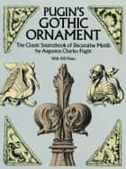 Pugin's Gothic Ornament: The Classic Sourcebook of Decorative Motifs with 1 Plates ebook by Augustus C. Pugin