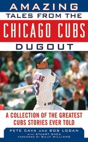 Amazing Tales from the Chicago Cubs Dugout - A Collection of the Greatest Cubs Stories Ever Told ebook by Bob Logan,Pete Cava,Billy Williams