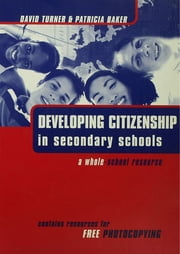 Developing Citizenship in Schools - A Whole School Resource for Secondary Schools ebook by Baker, Patricia,Turner, David