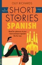 Short Stories in Spanish for Beginners - Read for pleasure at your level, expand your vocabulary and learn Spanish the fun way! ebook by Olly Richards