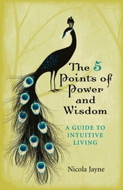 The 5 Points of Power and Wisdom - A Guide to Intuitive Living ebook by Nicola Jayne
