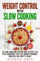 Weight Control with Slow Cooking: 40 Low Carb and Gluten-Free Recipes for Your Crockpot that are Budget-Friendly, Creative and Easy to Make - Crockpot Recipes & Weight Loss ebook by Dianna Grey