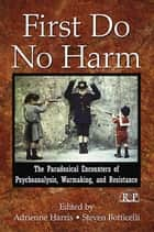 First Do No Harm - The Paradoxical Encounters of Psychoanalysis, Warmaking, and Resistance ebook by Adrienne Harris, Steven Botticelli