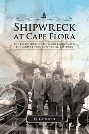 Shipwreck at Cape Flora - The Expeditions of Benjamin Leigh Smith, England's Forgotten Arctic Explorer ebook by P.J. Capelotti
