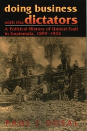 Doing Business with the Dictators - A Political History of United Fruit in Guatemala, 1899-1944 ebook by Paul J. Dosal