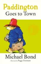 Paddington Goes To Town ebook by Michael Bond, Peggy Fortnum