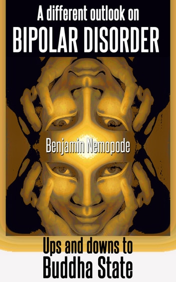 A Different Outlook On Bipolar Disorder [Ups And Downs To Buddha State] ebook by Benjamin Nemopode