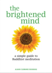 The Brightened Mind - A Simple Guide to Buddhist Meditation ebook by Ajahn Sumano Bhikkhu