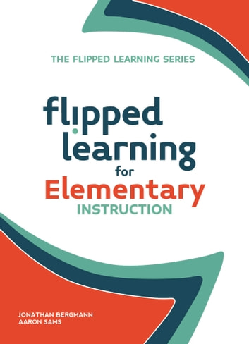 Flipped Learning for Elementary Instruction ebook by Jonathan Bergmann,Aaron Sams