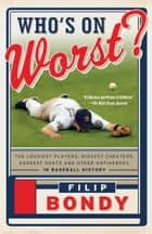 Who's on Worst? - The Lousiest Players, Biggest Cheaters, Saddest Goats and Other Antiheroes in Baseball History ebook by Filip Bondy
