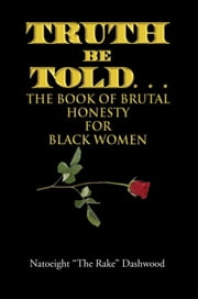 "Truth Be Told. . . - The Book of Brutal Honesty for Black Women ebook by Natoeight ""The Rake"" Dashwood"