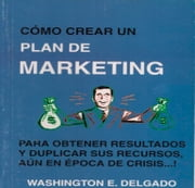 PLAN DE MARKETING - Cómo Crear un Plan de Marketing para obtener resultados y duplicar sus recursos aún en época de crisis. ebook by Washington E. Delgado