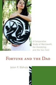 Fortune and the Dao - A Comparative Study of Machiavelli, the Daodejing, and the Han Feizi ebook by Jason P. Blahuta