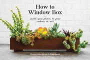 How to Window Box - Small-Space Plants to Grow Indoors or Out ebook by Chantal Aida Gordon, Ryan Benoit