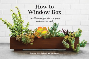 How to Window Box - Small-Space Plants to Grow Indoors or Out ebook by Chantal Aida Gordon,Ryan Benoit
