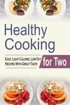 Healthy Cooking For Two: Easy, Light Calorie, Low Fat Recipes With Great Taste ebook by Melody Ambers