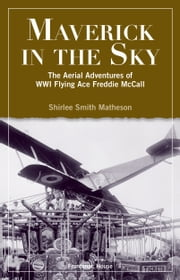 Maverick In The Sky - The Aerial Adventures of World War I Flying Ace Freddie McCall ebook by Shirlee Smith Matheson
