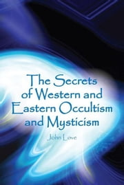 The Secrets of Western and Eastern Occultism and Mysticism ebook by John Love