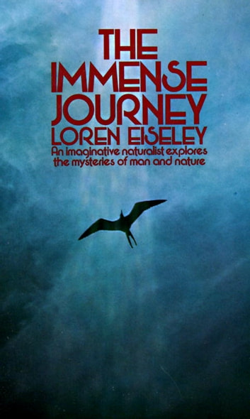 The Immense Journey - An Imaginative Naturalist Explores the Mysteries of Man and Nature ebook by Loren Eiseley