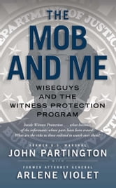 The Mob and Me - Wiseguys and the Witness Protection Program ebook by John Partington,Arlene Violet