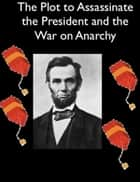 The Plot to Assassinate Lincoln and the War on Anarchy ebook by Allan Pinkerton, William J. Burns