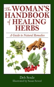 The Woman's Handbook of Healing Herbs - A Guide to Natural Remedies ebook by Deb Soule,Susan Szwed