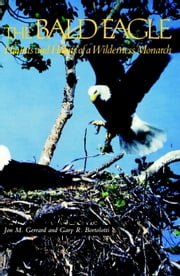 The Bald Eagle - Haunts and Habits of a Wilderness Monarch ebook by Jon M. Gerrard,Gary R. Bortolotti